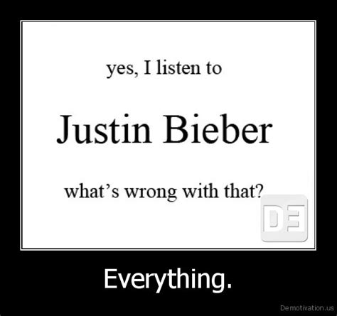 yes i listen tojustin bieberwhats wrong with that everything demotivation us demotivation