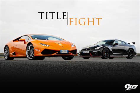 Nissan Gtr Vs Lamborghini Lamborghini Huracan Vs Nissan Gt R Nismo Title Fight