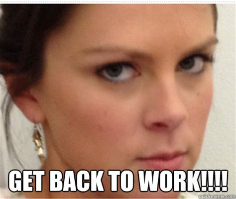 Get Back To Work Meme - get back to work misc quickmeme