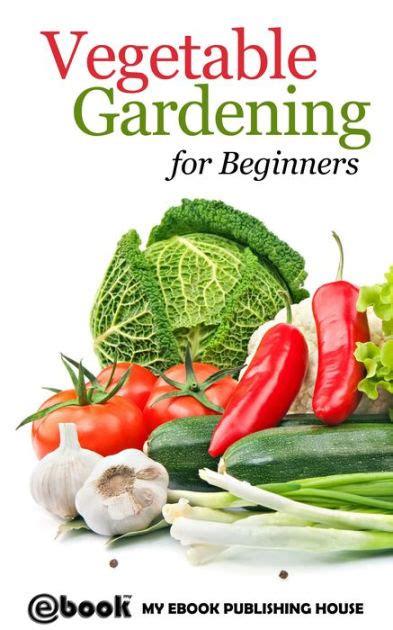 Vegetable Gardening For Beginners Vegetable Gardening For Beginners By My Ebook Publishing