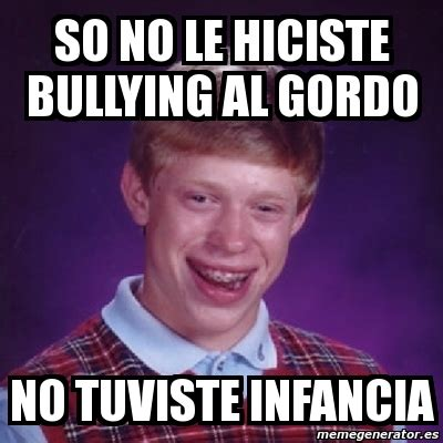 No Al Bullying Memes - meme bad luck brian so no le hiciste bullying al gordo