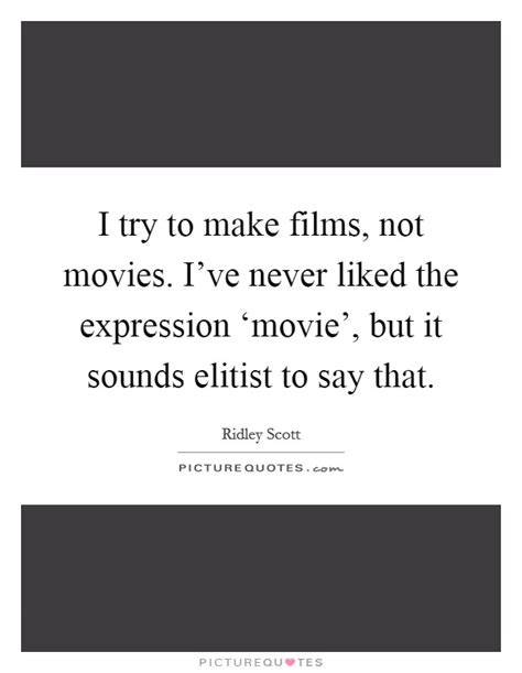 film quotes sound i try to make films not movies i ve never liked the