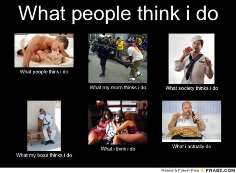 What They Think I Do Meme - what people think i do meme generator what i do