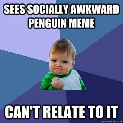Socially Awkward Meme - sees socially awkward penguin meme can t relate to it
