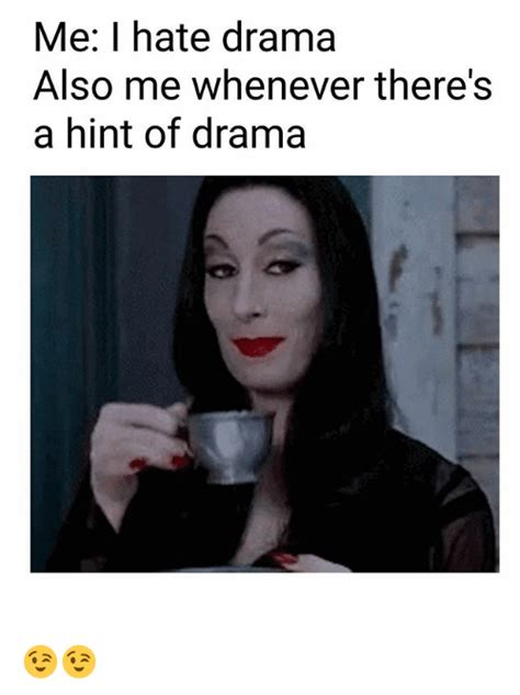 drama meme me i drama also me whenever there s a hint of drama