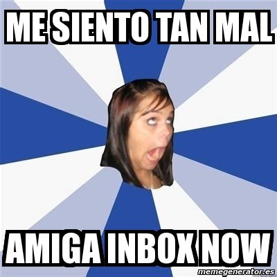 Inbox Meme - meme annoying facebook girl me siento tan mal amiga