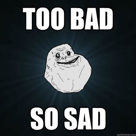 So Sad Meme - too bad so sad forever alone quickmeme