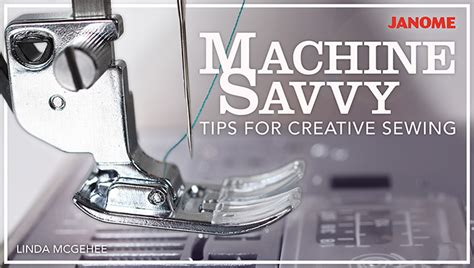 sewing machine magic make the most of your machine demystify presser and other accessories tips and tricks for smooth sewing 10 easy creative projects books free machine savvy tips for creative sewing from craftsy