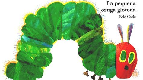 la pequea oruga glotona 8416126348 la peque 241 a oruga glotona eric carle cuentos infantiles youtube