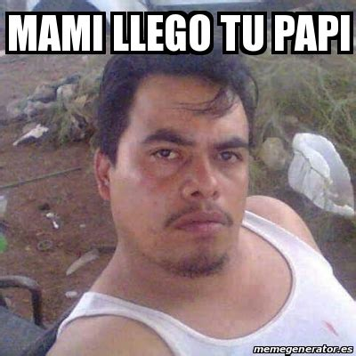 Meme Mami - meme personalizado mami llego tu papi 24712241