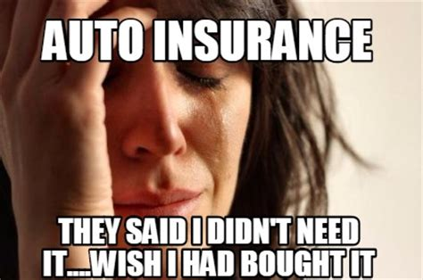 Car Insurance Meme - meme creator auto insurance they said i didn t need it