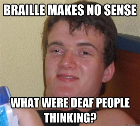 Makes No Sense Meme - braille makes no sense what were deaf people thinking