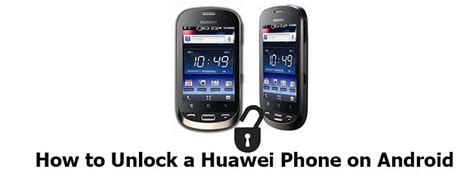 how to unlock an android phone how to unlock a huawei phone to bust out of carrier