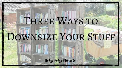 downsize your stuff hodge podge moments three ways to downsize your stuff