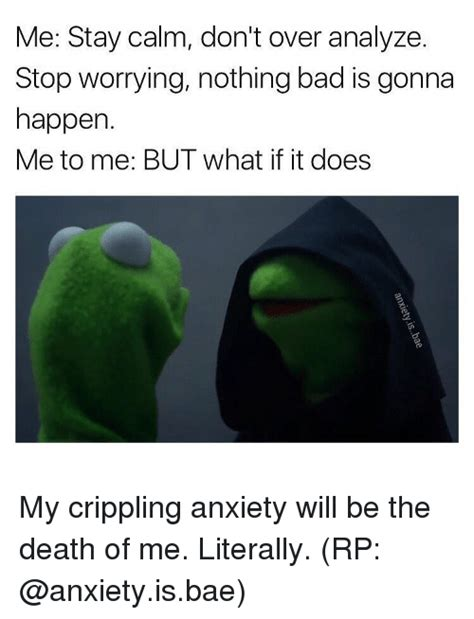 Me To Me Memes - me stay calm don t over analyze stop worrying nothing bad is gonna happen me to me but what if