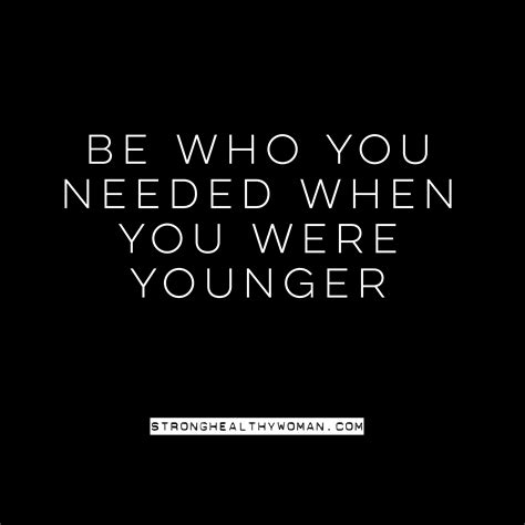 who you be who you needed when you were younger 187 strong healthy