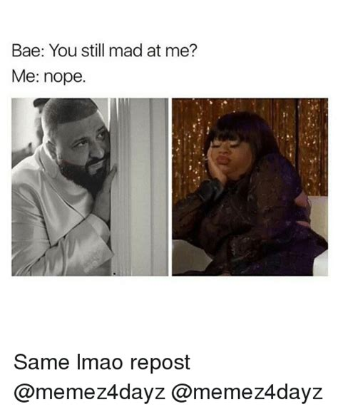 You Still Mad Meme - bae you still mad at me me nope same lmao repost meme