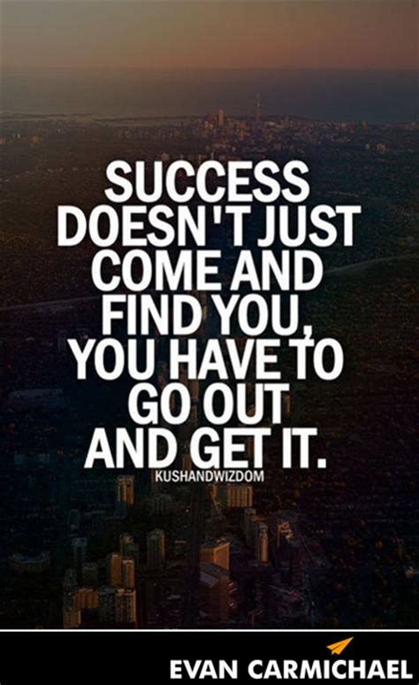 Find To Go Out With Success Doesn T Just Come And Find You You To Go Out And Get It Believe