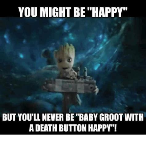 Be Happy Meme - you might be happy but you ll never be baby groot with a