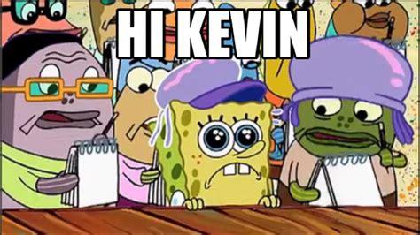 Hi Kevin Meme - image gallery kevin meme spongebob