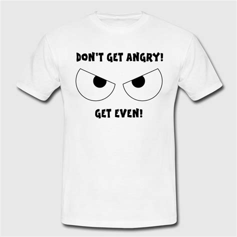 Don T Get Angry Get Even dont get angry get even t shirt spreadshirt
