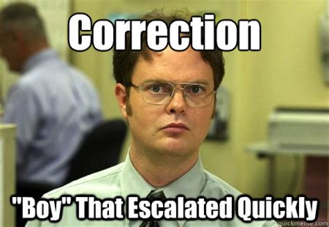 Correction Meme - correction quot boy quot that escalated quickly dwight schrute
