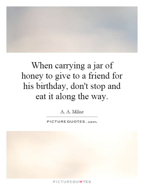 when carrying a jar of honey to give to a friend for his
