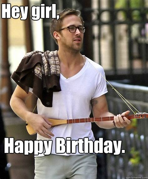 Ryan Gosling Birthday Meme - hey girl happy birthday ryan gosling and the cello