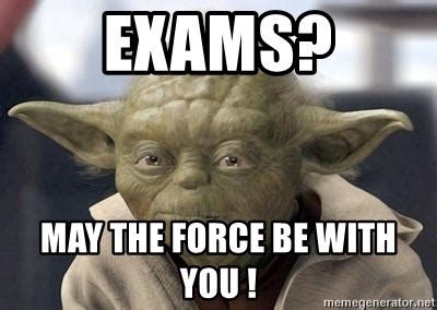 May The Force Be With You Meme - exams may the force be with you master yoda meme