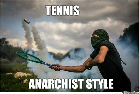 Anarchist Memes - playing tennis like an anarchist by kickassia meme center