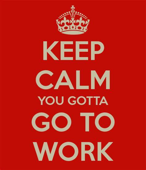 keep calm you gotta go to work poster ikeina keep calm
