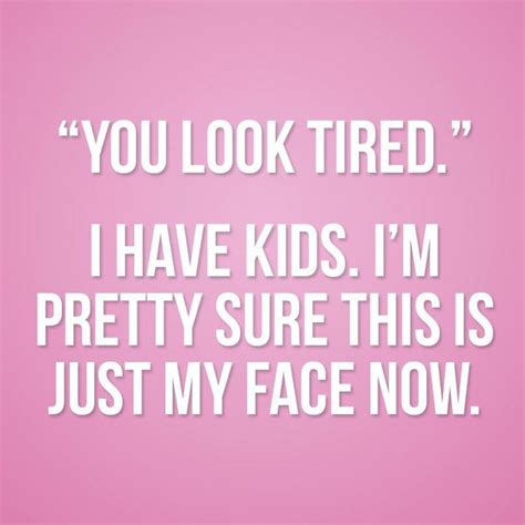 Tired Mom Meme - quot you look tired quot funny quotes pinterest mom best
