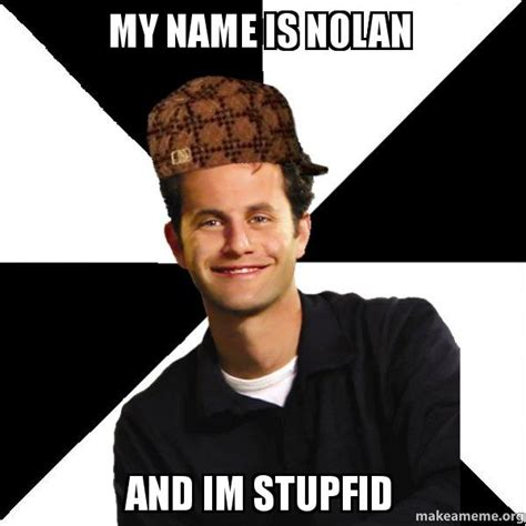 Nolan Meme - my name is nolan and im stupfid scumbag christian make