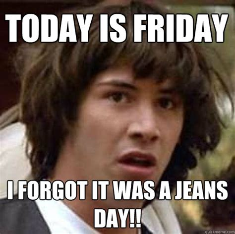 Jeans Meme - today is friday i forgot it was a jeans day conspiracy