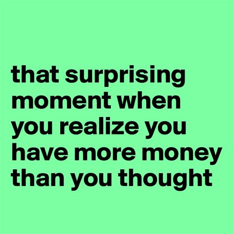 Has More Money Than You by That Surprising Moment When You Realize You More