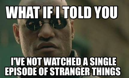 What If Memes - meme creator what if i told you i ve not watched a
