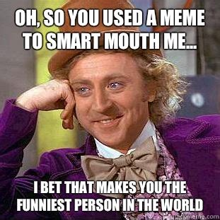 Funniest Meme In The World - oh so you used a meme to smart mouth me i bet that