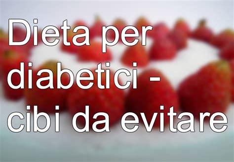 alimenti sconsigliati per diabetici 187 dieta diabete cibi da evitare