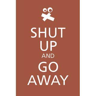 Go Away shut up and go away