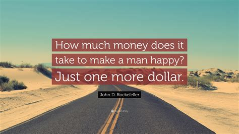 how much money does it take to build a house john d rockefeller quote how much money does it take to make a man happy just