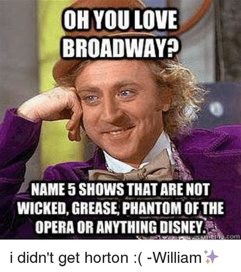 Phantom Of The Opera Memes - oh you love broadway name 5 shows that are not wicked grease phantom of the opera or anything