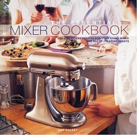 Kitchenaid Mixer Easy Recipes The Essential Mixer Cookbook 150 Effortless Recipes For