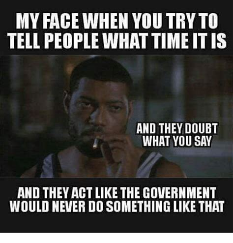 Say That To My Face Meme - my face when you try to tell people what time it s and