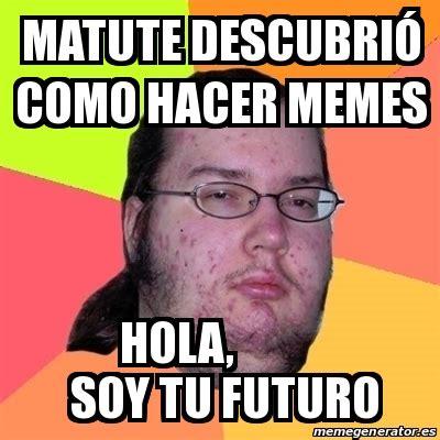 Hacer Memes Meme Friki Matute Descubri 243 Como Hacer Memes Hola Soy