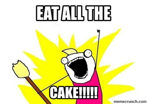 Cake Meme - eat all the cake