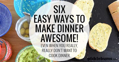 six easy ways to make dinner awesome picklebums
