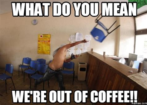 much coffee meme 25 coffee memes all caffeine addicts can relate to