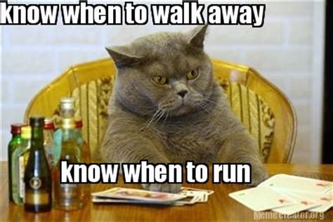 Walk Away Meme - meme creator know when to walk away know when to run