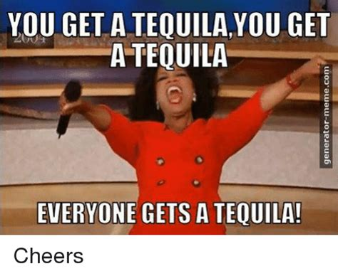 Tequila Meme - you get a tequilayou get a tequila everyone gets a tequila