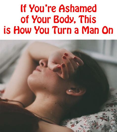 how to turn your man on in the bedroom quotes about love if you re ashamed of your body this
